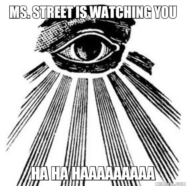 Ms. Street is watching you ha ha haaaaaaaaa