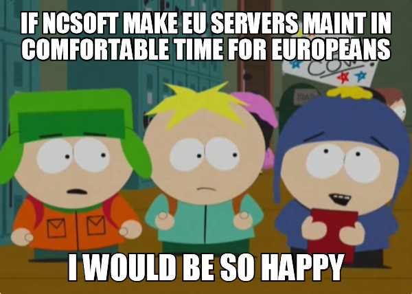 If ncsoft make eu servers maint in comfortable time for europeans I would be so happy