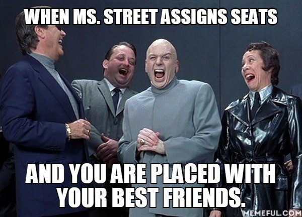 When Ms. Street assigns seats and you are placed with your best friends.